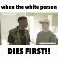 Daquan, Memes, and Worldstar: when the white person  ONEMEMECA  NC  DIES FIRST!! @Regrann from @2k16.texasking - TRILLANDREALIGFAM ONEMEMEGANG texasking2k16videos explore people followme tagafriend nochill men women exploreposts explorepeople hoodclips wepost hoodvines ratchetpeoplemeet waitforit daquan nochillbutton COWBOYSNATION TEAMTAURUS teampisces nochillvines oldschool theshaderoom worldstar wshh