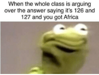 Africa, Memes, and Fuck: When the whole class is arguing  over the answer saying it's 126 and  127 and you got Africa Ahh fuck