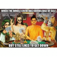 knowthyself: WHEN THE WHOLE CREW HAS KNOWLEDGE OFSELF  @truth society  BUT STILL LIKES TO GET DOWN knowthyself