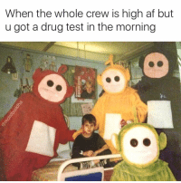 Af, Drugs, and Funny: When the whole crew is high af but  u got a drug test in the morning Relatable unrelatability 😑