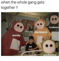 Gang, Anxiety, and Depression: when the whole gang gets  together !!  loneliness  depression  anxiety  me  overthinking