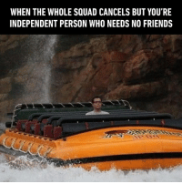 Dank, Friends, and Squad: WHEN THE WHOLE SQUAD CANCELS BUT YOU'RE  INDEPENDENT PERSON WHO NEEDS NO FRIENDS Suck it up and accept the fact that you actually have no friends
