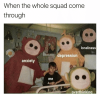 😂😂: When the whole squad come  through  loneliness  depression  anxiety  me  overthinking 😂😂