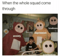 Funny, Squad, and Anxiety: When the whole squad come  through  loneliness  depressior  anxiety  me  overthinking 😢