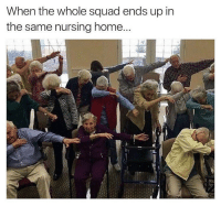 Memes, Squad, and Home: When the whole squad ends up in  the same nursing home Haha yes! 😂