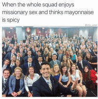 Dank Memes, Spicy, and Mayonnaise: When the whole squad enjoys  missionary sex and thinks mayonnaise  IS Spicy  armo wad 😩 @mo_wad