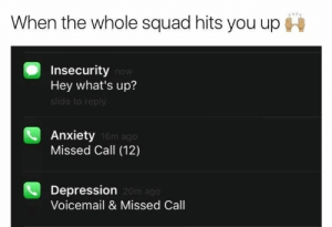 20M: When the whole squad hits you up  Insecurity now  Hey what's up?  slide to reply  Anxiety  Missed Call (12)  16m ago  Depression  Voicemail & Missed Call  20m ago