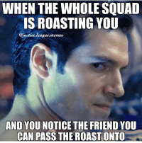 Meme, Roast, and Squad: WHEN THE WHOLE SQUAD  IS ROASTING YOU  ie.meme  AND YOU NOTICE THE FRIEND YOU  CAN PASS THE ROAST ONTO In this case that friend is the Flash, poor Barry. ~Green Arrow