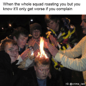 Friends are supposed to roast each other. Keeps ya humble. by indieRuckus FOLLOW 4 MORE MEMES.: When the whole squad roasting you but you  know it'll only get worse if you complain  IG @crime_lad Friends are supposed to roast each other. Keeps ya humble. by indieRuckus FOLLOW 4 MORE MEMES.