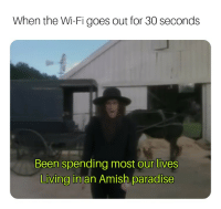 Paradise, Living, and Been: When the Wi-Fi goes out for 30 seconds  Been spending most our lives  Living in an Amish paradise Like living in the Stone Ages