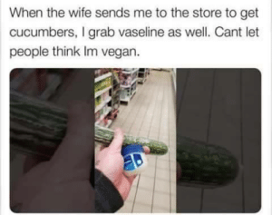 me irl: When the wife sends me to the store to get  cucumbers, I grab vaseline as well. Cant let  people think Im vegan. me irl