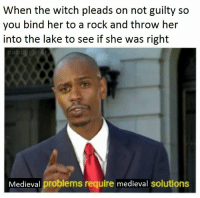 Medieval, Witch, and Her: When the witch pleads on not guilty so  you bind her to a rock and throw her  into the lake to see if she was right  cabbygat  Medieval problems require medieval solutions