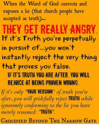 """If you're a lover and seeker of Truth, it won't matter if your favorite TV preacher (that you've adhered to for years) is proven wrong (right along with you).  If it's Truth you are genuinely after, you'll rejoice in the fact you've been given the opportunity to turn from error and hereby embrace Truth.  If it's """"your brand"""" of Truth you are genuinely concerned with, you'll rejoice in the fact you've been given the opportunity to ignore and reject the Truth when presented with it. You'll pretend like you never saw it or subconsciously say: """"If Truth is True...then my favorite teacher must be wrong (and we know he CAN'T be wrong). So, you inadvertently label sound doctrine as FALSE and false doctrine as TRUE.  Be careful: Just because it's not what pastor so and so has been teaching on the TV for decades doesn't automatically mean it's FALSE. In fact, in most cases; (considering the apostasy that's well underway) the opposite is true.  Just because it sounds foreign doesn't mean it IS foreign (where Truth is concerned). To people who have been given over to a delusional spirit, the Truth WILL appear to be completely and utterly foreign (2 Thessalonians 2:11-12). Why? Because the false teachers they blindly follow don't teach the Truth. They merely implicate truth as a means to cause the hearer to slip into a state of docility and passiveness so as to easily gain their trust. Therefore, whatever doesn't line up with pastor so and so's teaching (in this case: the Bible) it's instantly rejected as FALSE and flagrantly labeled as HERETICAL. Yes, to many today, the Bible is an unbiblical heresy that must be rejected. That is, until pastor hot shot puts his spin on it.  The cunning wiles of Satan are indeed ironic, are they not?  When people such as this hear the ACTUAL Word of God and find that it's not what their pastor teaches, they instantly presuppose the information being delivered is NOT of God. For if it were of God: their pastor would surely teach it...right? WRON"""