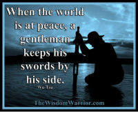 Amazon, Blessed, and Books: When the World  is at peace. a  gentleman  keeps his  swords by  his side.  Wu Tsu  The WisdomWarrior com When the world is at peace, a gentleman keeps his swords by his side. Wu Tsu       We are very blessed to live in a time of peace and stability in our country. For the most part, our citizens live in a peaceful world, at least while they are close to home. It has been this way for years in our country, but if history has taught us anything, it is that this world is constantly changing. Countries rise and fall. Peace is disrupted by war. Governments are overthrown and replaced. Nothing stays the same for very long.       Change is the one thing that you can count on in this world. It doesn't pay to become complacent just because you are now living in peaceful times. The wise man will stay as prepared as possible, in order to meet the challenges of this changing world. He realizes that peace rarely lasts for long, and that when times change, they often change violently and without notice.       What Wu Tsu is trying to tell us in this quote above, is that during times of peace, the warrior should keep his weapons ready, by his side. Don't become lazy and allow your weapons, your martial arts skills, to become rusty.        Stay prepared and keep your weapons in good shape. Remember, even in the sheath, the knife must be sharp. Take care to keep your skills sharp, even in times of peace. The skill which is not practiced deteriorates. It is part of the warrior's duty to keep his skills sharp and to practice his art and to be ready. Bohdi Sanders ~ excerpt from the NEW BOOK, The Warrior Ethos  The Warrior Ethos is NOW AVAILABLE on Amazon at: http://tinyurl.com/TheWarriorEthos or on my website at: http://thewisdomwarrior.com/ Get Your Copy TODAY!!
