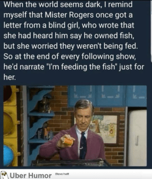 "Tumblr, Uber, and Blog: When the world seems dark, I remind  myself that Mister Rogers once got a  letter from a blind girl, who wrote that  she had heard him say he owned fish,  but she worried they weren't being fed.  So at the end of every following show,  he'd narrate ""I'm feeding the fish"" just for  her.  Uber Humor Steve holt failnation:  Mister Rogers"