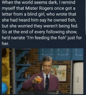 "Fish, Girl, and World: When the world seems dark, I remind  myself that Mister Rogers once got a  letter from a blind girl, who wrote that  she had heard him say he owned fish,  but she worried they weren't being fed.  So at the end of every following show,  he'd narrate ""I'm feeding the fish"" just for  her. I'm feeding the fish ❤️"