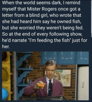 "Fish, Girl, and World: When the world seems dark, I remind  myself that Mister Rogers once got a  letter from a blind girl, who wrote that  she had heard him say he owned fish,  but she worried they weren't being fed.  So at the end of every following show,  he'd narrate ""I'm feeding the fish"" just for  her. i miss this show so much"