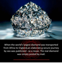 Africa, England, and Journey: When the world's largest diamond was transported  from Africa to England,an elaborate g secure journey  by sea was publicized as a rouse. The real diamond  was simply posted by mail.