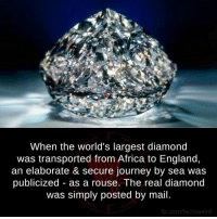 Africa, England, and Journey: When the world's largest diamond  was transported from Africa to England,  an elaborate & secure journey by sea was  publicized as a rouse. The real diamond  was simply posted by mail.  fb.com/factsweird