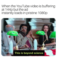 youtube.com, Science, and Video: When the YouTube video is buffering  at 144p but the ad  instantly loads in pristine 1080p  This is beyond science I wonder why