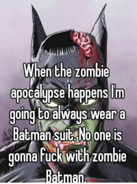 Zombie: When the zombie  apocalypse happens m  going to always wear a  Batman suit No one is  gonna fuck with zombie  Batman