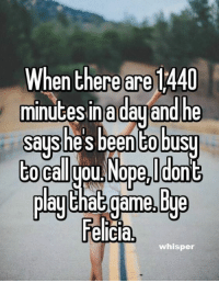 Bye Felicia, Memes, and Nope: When there are 1440  minutesinadauand he  says he'sbeentobusy  to Balyou Nope,Ido  Ela!that game,Bye  Felicia,  whisper