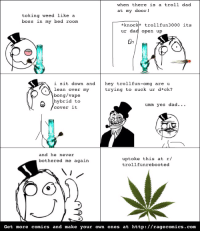 How I fooled my dad ;): when there is a troll dad  at my door!  toking weed like a  boss in my bed room  *knoc  trollfun 3000 its  ur dad open up  O e  i sit down and  hey trollfun-omg are u  trying to suck ur d*ck?  lean over my  bong /vape  A hybrid  to  umm yes dad...  cover it  OME  and he never  up toke this at r/  bothered me again  trollfunrebooted  Get more comics and make your own ones at http://ragecomics. com How I fooled my dad ;)
