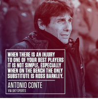 Chelsea, Memes, and Savage: WHEN THERE IS AN INJURY  TO ONE OF YOUR BEST PLAYERS  IT IS NOT SIMPLE, ESPECIALLY  WHEN ON THE BENCH THE ONLY  SUBSTITUTE IS ROSS BARKLEY.  ANTONIO CONTE  VIA SKY SPORTS Conte throwing shade at his own player Ross Barkley 😮😂 Savage Conte Subs Barkley Chelsea CFC