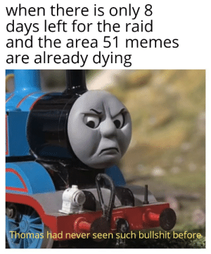 awesomesthesia:  Just Trying to keep the hype: when there is only 8  days left for the raid  and the area 51 memes  are already dying  Thomas had never seen such bullshit before awesomesthesia:  Just Trying to keep the hype