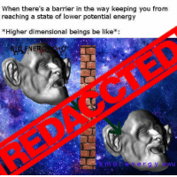 """Be Like, Energy, and Reddit: When there's a barrier in the way keeping you from  reaching a state of lower potential energy  *Higher dimensional beings be like:  BIG ENERGY Ono  s mol energy uwu <p>[<a href=""""https://www.reddit.com/r/surrealmemes/comments/8aur2q/they_do_not_want_us_k_n_o_w_i_n_g_their_s_e_c_r_e/"""">Src</a>]</p>"""