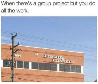 Work, Dank Memes, and All The: When there's a group project but you do  all the work.
