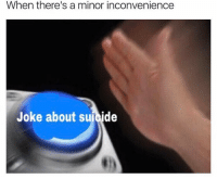 When there's a minor inconvenience  Joke about suicide Me lol • Gud meme caption • *noice* • Tags to hopefully resurrect this dead page dank dankmemes irony equalrights gay brony bronypride feminist blm blacklivesmatter savage muslim isis killme bleach suicide edgymemes autism meme triggerwarning tumblr trump dankmemes edgy memes cringe cancermemes depression