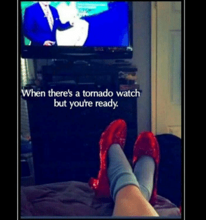 Tornado: When there's a tornado watch  but you're ready.