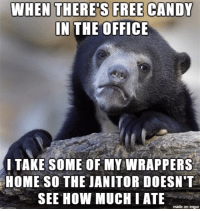 WHEN THERES FREE CANDY  IN THE OFFICE  TAKE SOME OF MY WRAPPERS  HOME SO THE JANITOR DOESN'T  SEE HOW MUCH l ATE  made on inngur Got to keep up appearances