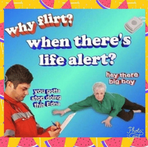 Life, Life Alert, and Big Boy: when there's  life alert?  big boy  you gotta  stop doing  this Edna