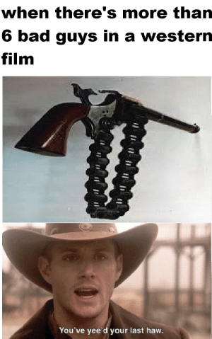 Bad, Dank Memes, and Western: when there's more than  6 bad guys in a western  film  You've yee'd your last haw. Its high noon