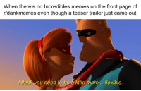 <p>Quick Memes</p>: When there's no Incredibles memes on the front page of  r/dankmemes even though a teaser trailer just came out  think you need to be a little more... flexible. <p>Quick Memes</p>