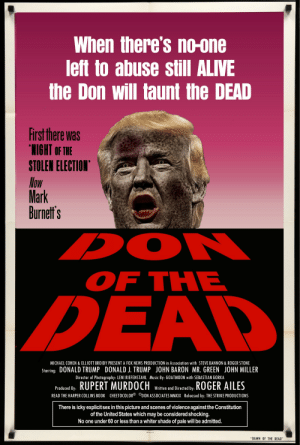 """Alive, Donald Trump, and Music: When there's no-one  left to abuse still ALIVE  the Don will taunt the DEAD  First there was  LIGHT OF THE  STOLEN ELECTION  low  Mark  Burnetf's  OF THE  MICHAEL COHEN & ELLIOTT BROIDY PRESENT A FOX NEWS PRODUCTION in Association with STEVE BANNON & ROGER STONE  Starring: DONALD TRUMP DONALD J. TRUMP JOHN BARON MR. GREEN JOHN MILLER  Director of Photography: LENI RIEFENSTAHL Music By: GOATMOON with SEBASTIAN GORKA  Prodced b RUPERT MURDOCH W and Dredted by ROGER AILES  Written and Directed by  READ THE HARPER COLLINS BOOK CHEETOCOLOR  DON ASSOCIATES MMXIX Released by: THE STRIKE PRODUCTIONS  There is icky explicit sex in this picture and scenes of violence againstthe Constitution  of the United States which may be considered shocking  No one under60 or less than a whiter shade of pale will be admitted.  DAWN OF THE DEAD"""" Taunter of the Dead"""