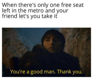 Thank You, Free, and Good: When there's only one free seat  left in the metro and your  friend let's you take it  You're a good man. Thank you. Take a seat, young Bran