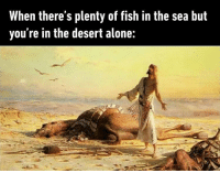 Being Alone, Fish, and Plenty of Fish: When there's plenty of fish in the sea but  you're in the desert alone: All by myself