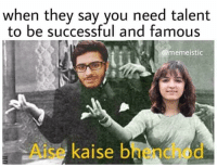 Bhenchod: when thev sav vou need talent  to be successful and famous  @memeistic  Aise kaise bhenchod