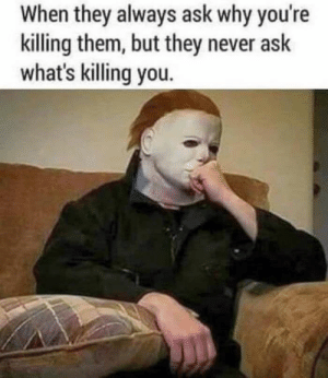 meirl: When they always ask why you're  killing them, but they never ask  what's killing you. meirl