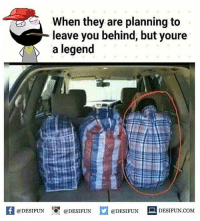 Be Like, Meme, and Memes: When they are planning to  leave you behind, but youre  a legend  f eDESTPUNDEESIUN.COM  @DESIFUN LİDESIFUN.COM Twitter: BLB247 Snapchat : BELIKEBRO.COM belikebro sarcasm meme Follow @be.like.bro