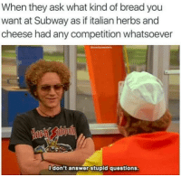 #dillmama: When they ask what kind of bread you  want at Subway as if italian herbs and  cheese had any competition whatsoever  don't answer stupid questions. #dillmama
