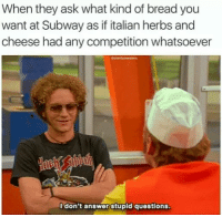 Me irl: When they ask what kind of breadyou  want at Subway as if italian herbs and  cheese had any competition whatsoever  I don't answer stupid questions Me irl