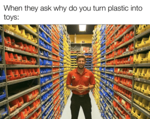 Toys, Dank Memes, and Ask: When they ask why do you turn plastic into  toys: You know i had to do it to em