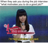 """Job Interview, Memes, and 🤖: When they ask you during the job interview  """"what motivates you to do a good job?""""  R:::::::::::::::::::::E  2  Yang Yajuan.  shop assistant  I'm when get  paid It's that simple."""