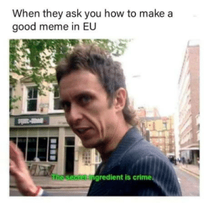 Advice, Crime, and Meme: When they ask you how to make a  good meme in EU  gredient is crime Advice from your friendly meme dealer