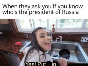 I know it!: When they ask you if you know  who's the president of Russia  Yes! Put in I know it!