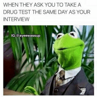 Well.. DAMNNN 😂😭: WHEN THEY ASK YOU TO TAKE A  DRUG TEST THE SAME DAY AS YOUR  INTERVIEW  IG: Cayeewassup Well.. DAMNNN 😂😭